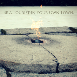 Be a Tourist in Your Own Town.