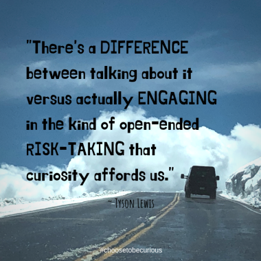 There's a difference between talking about it versus actually engaging in the kind of open ended risk-taking that curiosity affords us.