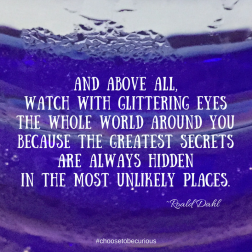 Dahl - And above all, watch with glittering eyes the whole world around you because the greatest secrets are always hidden in the most unlikely places. Those who don't believe in magic will never find it.