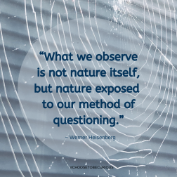 """Heisenberg - What we observe is not nature itself, but nature exposed to our method of questioning."""""""
